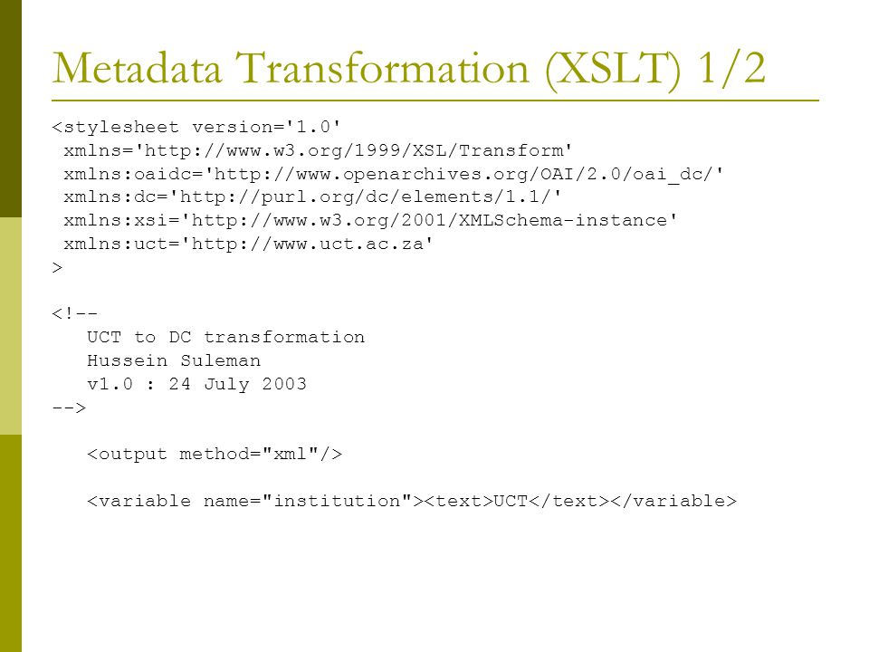 Metadata Transformation (XSLT) 1/2 <stylesheet version= 1.0 xmlns= http://www.w3.org/1999/XSL/Transform xmlns:oaidc= http://www.openarchives.org/OAI/2.0/oai_dc/ xmlns:dc= http://purl.org/dc/elements/1.1/ xmlns:xsi= http://www.w3.org/2001/XMLSchema-instance xmlns:uct= http://www.uct.ac.za > <!-- UCT to DC transformation Hussein Suleman v1.0 : 24 July 2003 --> UCT