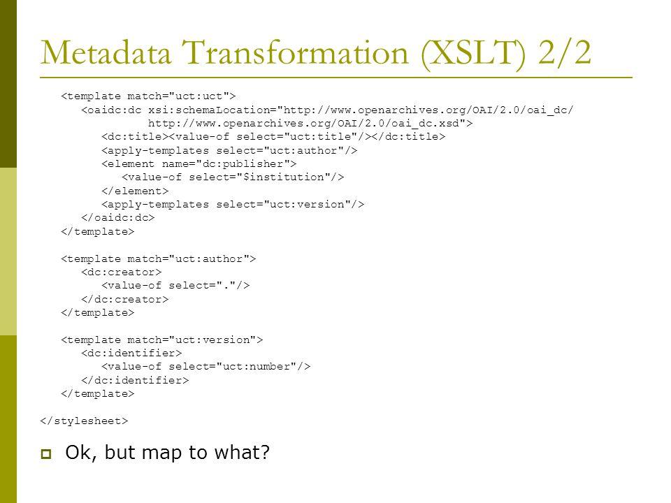 Metadata Transformation (XSLT) 2/2 <oaidc:dc xsi:schemaLocation= http://www.openarchives.org/OAI/2.0/oai_dc/ http://www.openarchives.org/OAI/2.0/oai_dc.xsd >  Ok, but map to what