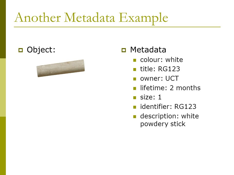 Another Metadata Example  Metadata colour: white title: RG123 owner: UCT lifetime: 2 months size: 1 identifier: RG123 description: white powdery stick  Object: