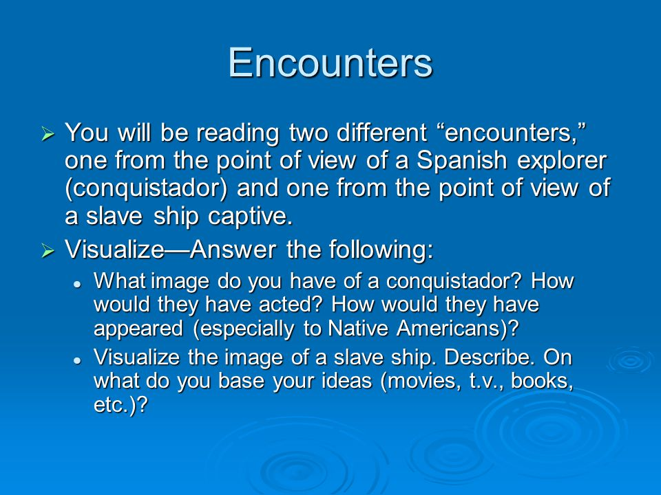 Encounters  You will be reading two different encounters, one from the point of view of a Spanish explorer (conquistador) and one from the point of view of a slave ship captive.