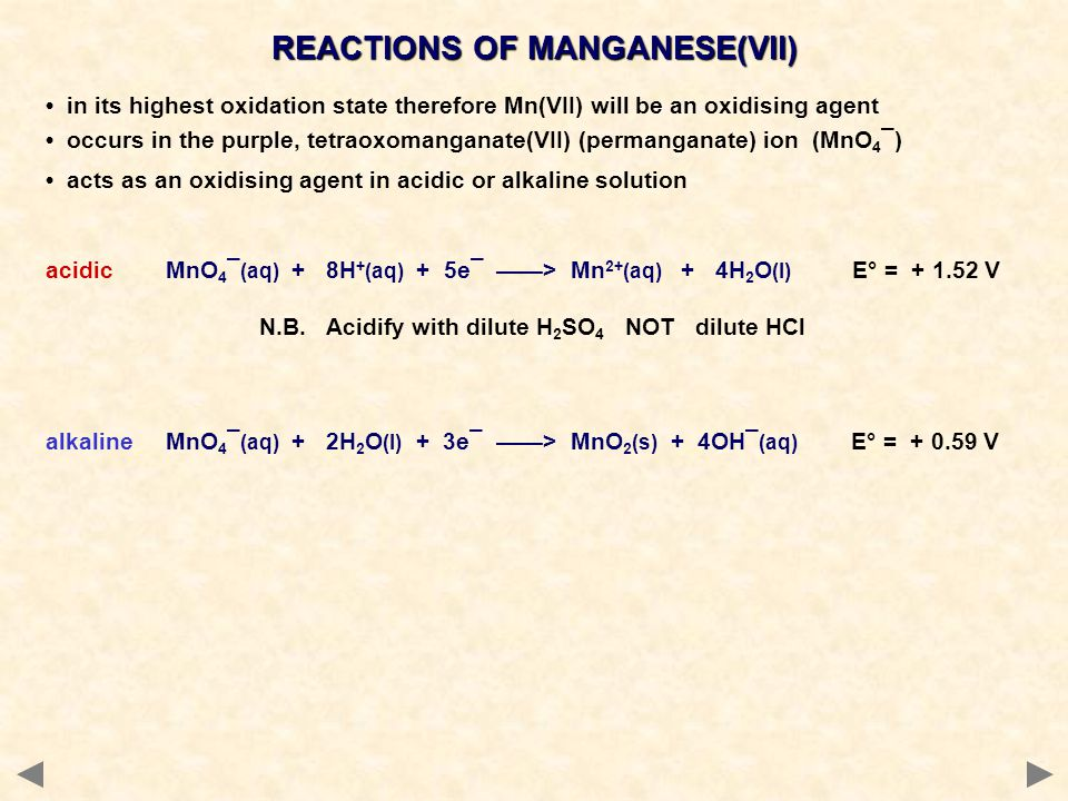 REACTIONS OF MANGANESE(VII) in its highest oxidation state therefore Mn(VII) will be an oxidising agent occurs in the purple, tetraoxomanganate(VII) (permanganate) ion (MnO 4 ¯) acts as an oxidising agent in acidic or alkaline solution acidic MnO 4 ¯ (aq) + 8H + (aq) + 5e¯ ——> Mn 2+ (aq) + 4H 2 O (l) E° = + 1.52 V N.B.