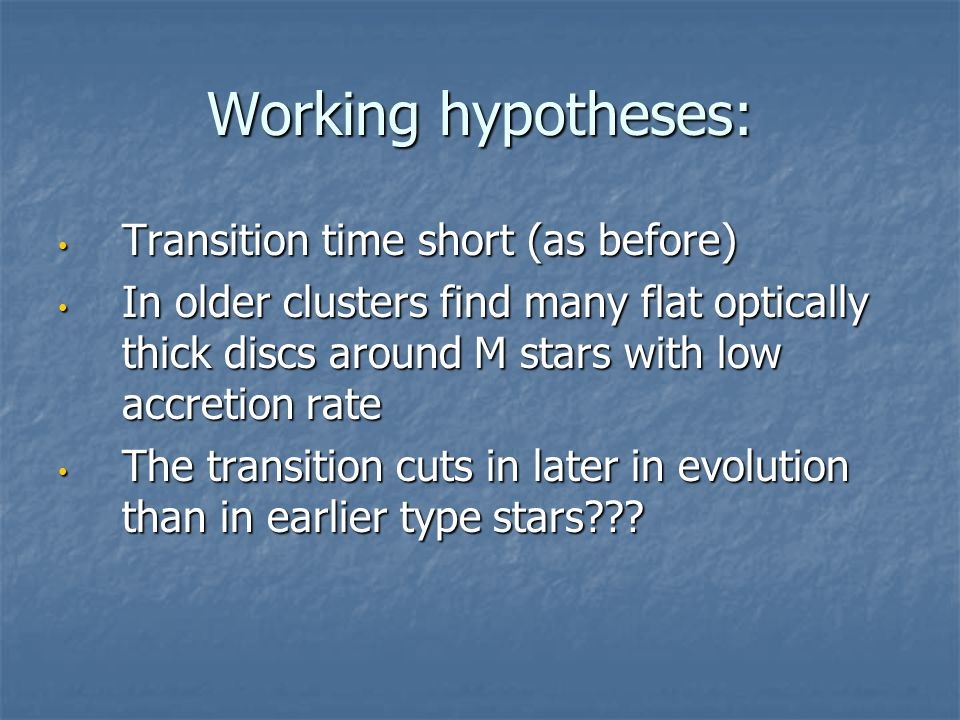 Working hypotheses: Transition time short (as before) Transition time short (as before) In older clusters find many flat optically thick discs around M stars with low accretion rate In older clusters find many flat optically thick discs around M stars with low accretion rate The transition cuts in later in evolution than in earlier type stars .
