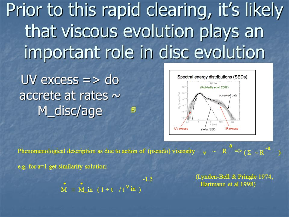 Prior to this rapid clearing, it's likely that viscous evolution plays an important role in disc evolution UV excess => do accrete at rates ~ M_disc/age Phenomenological description as due to action of (pseudo) viscosity ~ R => e.g.