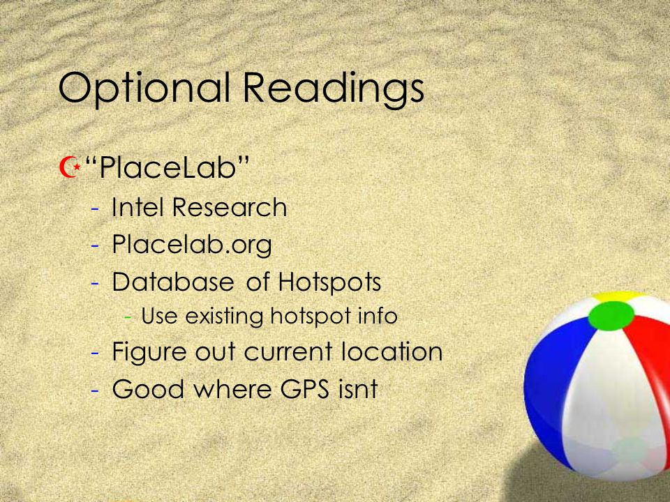 Optional Readings Z PlaceLab -Intel Research -Placelab.org -Database of Hotspots -Use existing hotspot info -Figure out current location -Good where GPS isnt