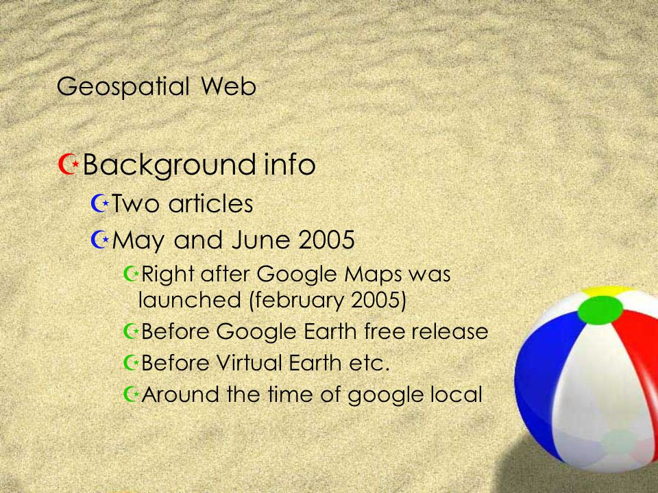 Geospatial Web ZBackground info ZTwo articles ZMay and June 2005 ZRight after Google Maps was launched (february 2005) ZBefore Google Earth free release ZBefore Virtual Earth etc.