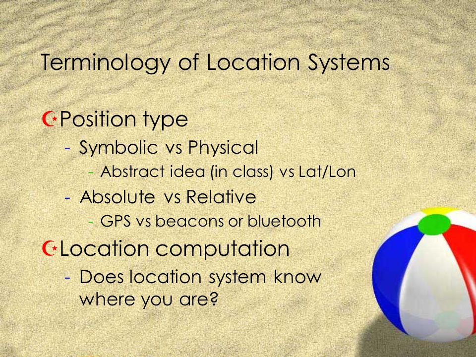 Terminology of Location Systems ZPosition type -Symbolic vs Physical -Abstract idea (in class) vs Lat/Lon -Absolute vs Relative -GPS vs beacons or bluetooth ZLocation computation -Does location system know where you are?