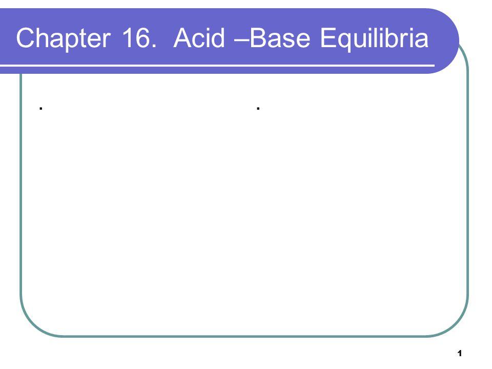 1 Chapter 16. Acid –Base Equilibria..