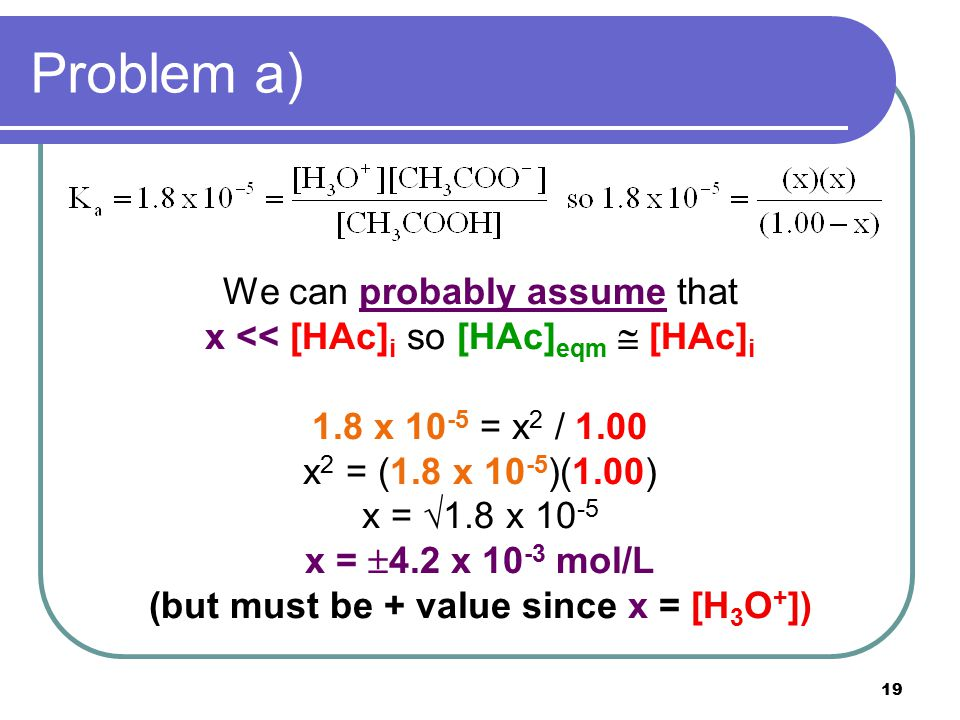 19 Problem a) We can probably assume that x << [HAc] i so [HAc] eqm  [HAc] i 1.8 x 10 -5 = x 2 / 1.00 x 2 = (1.8 x 10 -5 )(1.00) x =  1.8 x 10 -5 x =  4.2 x 10 -3 mol/L (but must be + value since x = [H 3 O + ])
