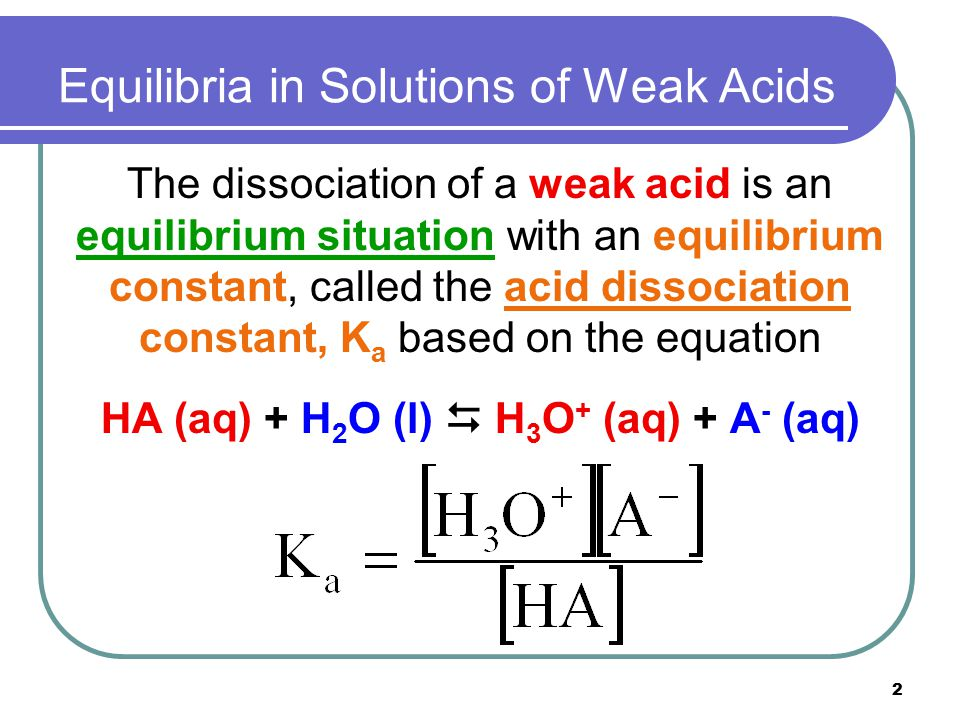 2 Equilibria in Solutions of Weak Acids The dissociation of a weak acid is an equilibrium situation with an equilibrium constant, called the acid diss