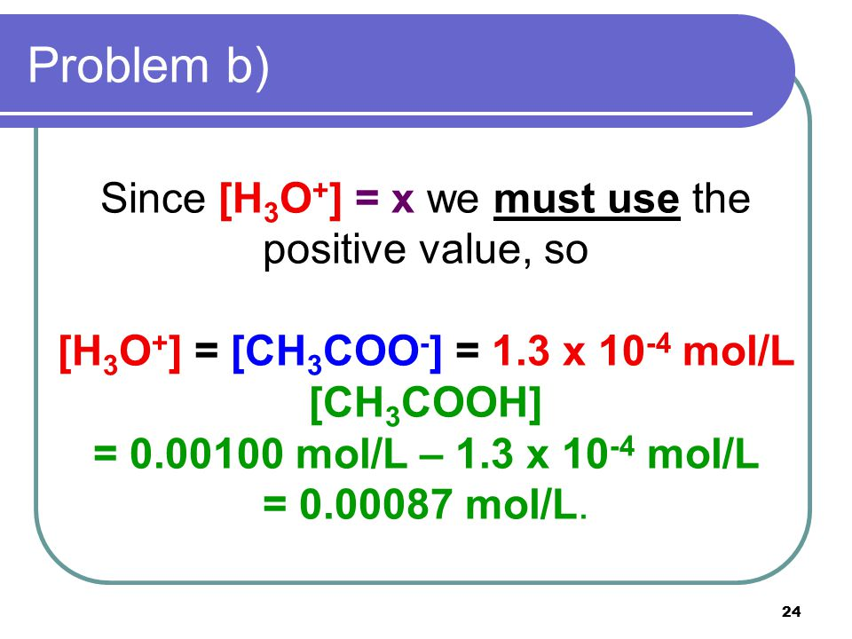 24 Problem b) Since [H 3 O + ] = x we must use the positive value, so [H 3 O + ] = [CH 3 COO - ] = 1.3 x 10 -4 mol/L [CH 3 COOH] = 0.00100 mol/L – 1.3