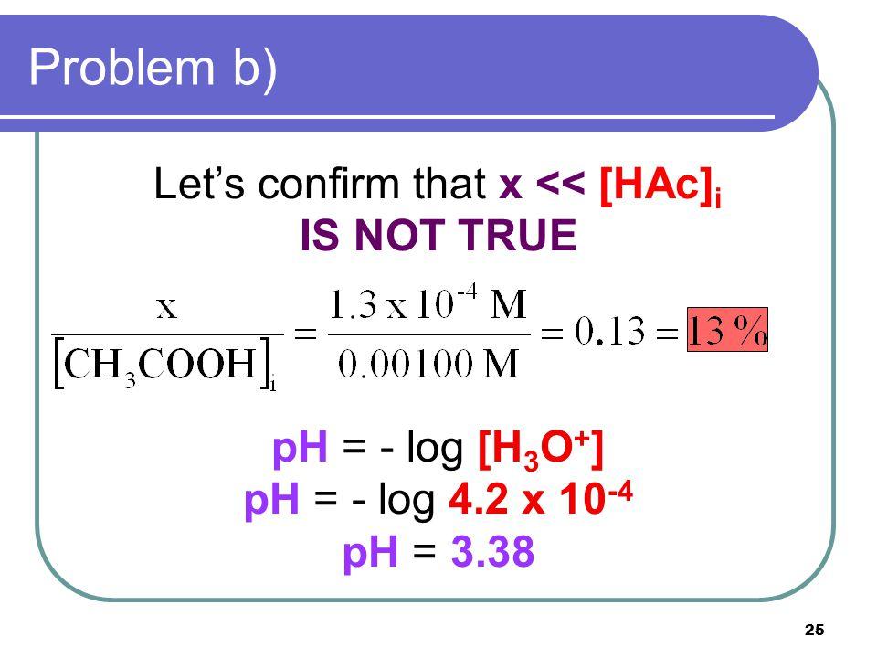 25 Problem b) Let's confirm that x << [HAc] i IS NOT TRUE pH = - log [H 3 O + ] pH = - log 4.2 x 10 -4 pH = 3.38