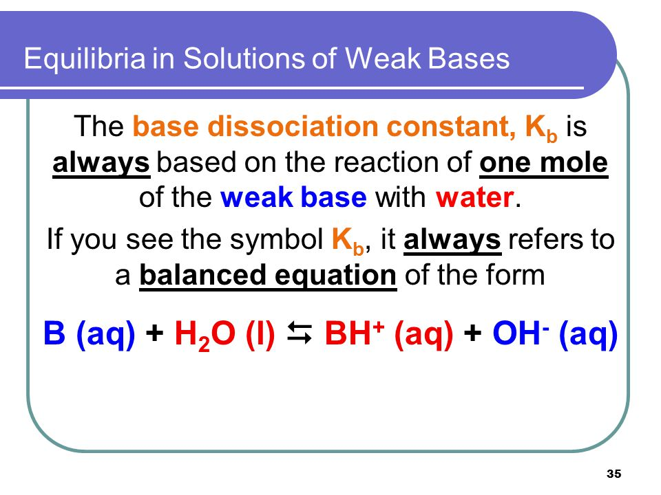35 Equilibria in Solutions of Weak Bases The base dissociation constant, K b is always based on the reaction of one mole of the weak base with water.