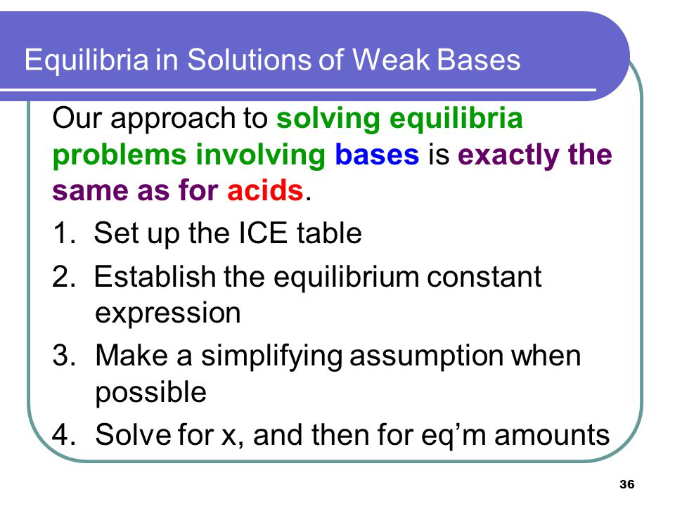 36 Equilibria in Solutions of Weak Bases Our approach to solving equilibria problems involving bases is exactly the same as for acids. 1. Set up the I
