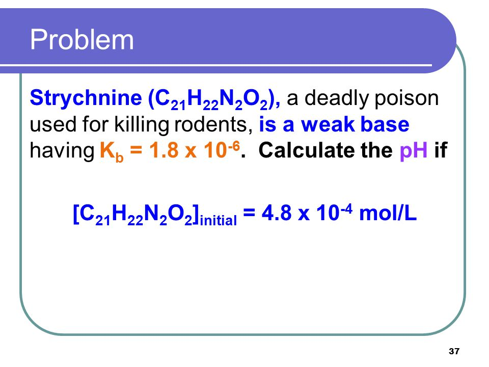 37 Problem Strychnine (C 21 H 22 N 2 O 2 ), a deadly poison used for killing rodents, is a weak base having K b = 1.8 x 10 -6. Calculate the pH if [C