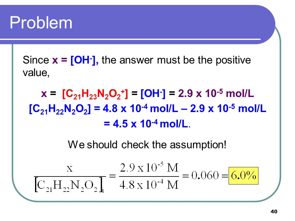40 Problem Since x = [OH - ], the answer must be the positive value, x = [C 21 H 23 N 2 O 2 + ] = [OH - ] = 2.9 x 10 -5 mol/L [C 21 H 22 N 2 O 2 ] = 4