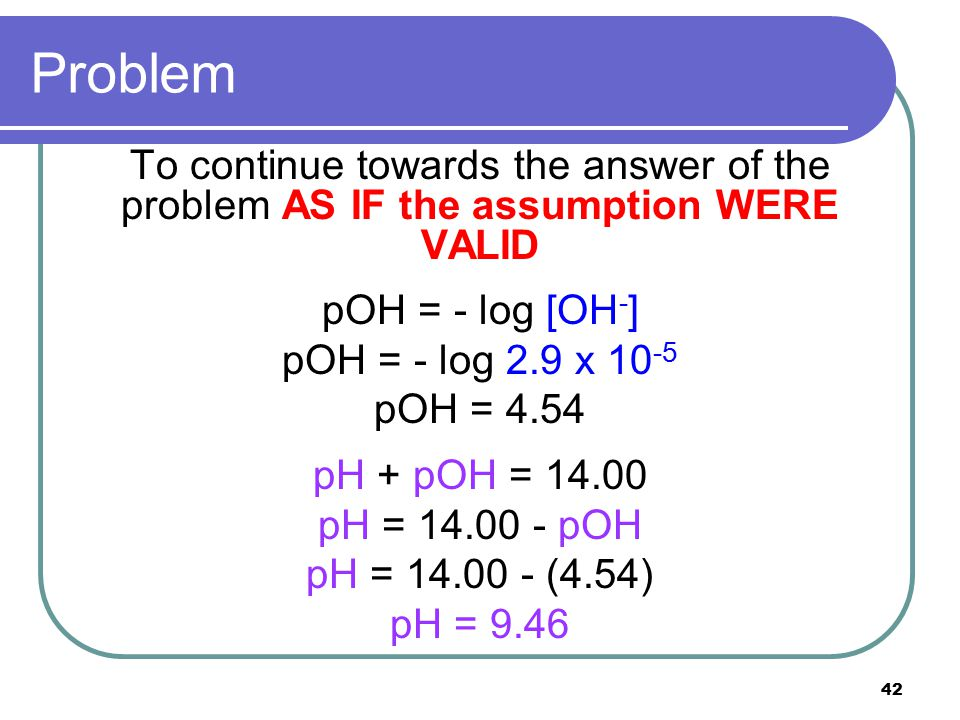 42 Problem To continue towards the answer of the problem AS IF the assumption WERE VALID pOH = - log [OH - ] pOH = - log 2.9 x 10 -5 pOH = 4.54 pH + p