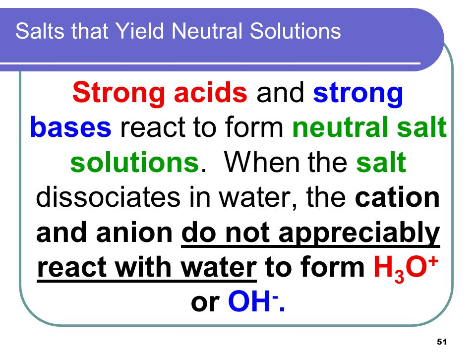51 Salts that Yield Neutral Solutions Strong acids and strong bases react to form neutral salt solutions. When the salt dissociates in water, the cati