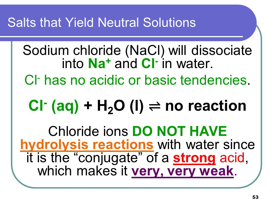 53 Salts that Yield Neutral Solutions Sodium chloride (NaCl) will dissociate into Na + and Cl - in water. Cl - has no acidic or basic tendencies. Cl -