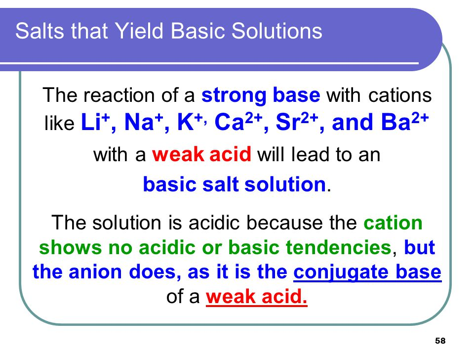 58 Salts that Yield Basic Solutions The reaction of a strong base with cations like Li +, Na +, K +, Ca 2+, Sr 2+, and Ba 2+ with a weak acid will lea