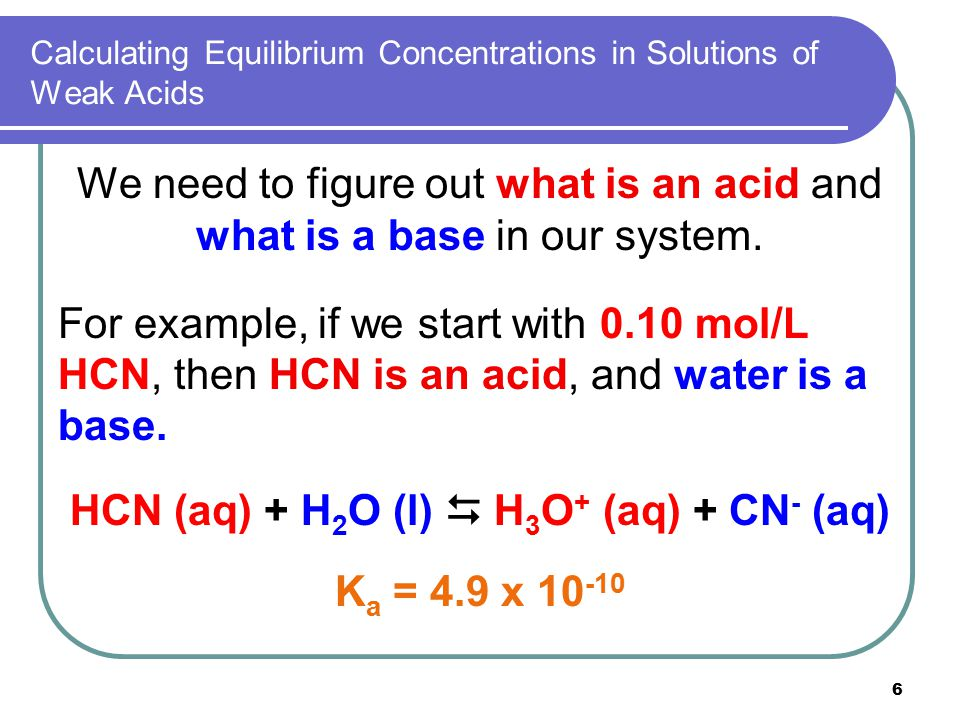 6 Calculating Equilibrium Concentrations in Solutions of Weak Acids We need to figure out what is an acid and what is a base in our system. For exampl