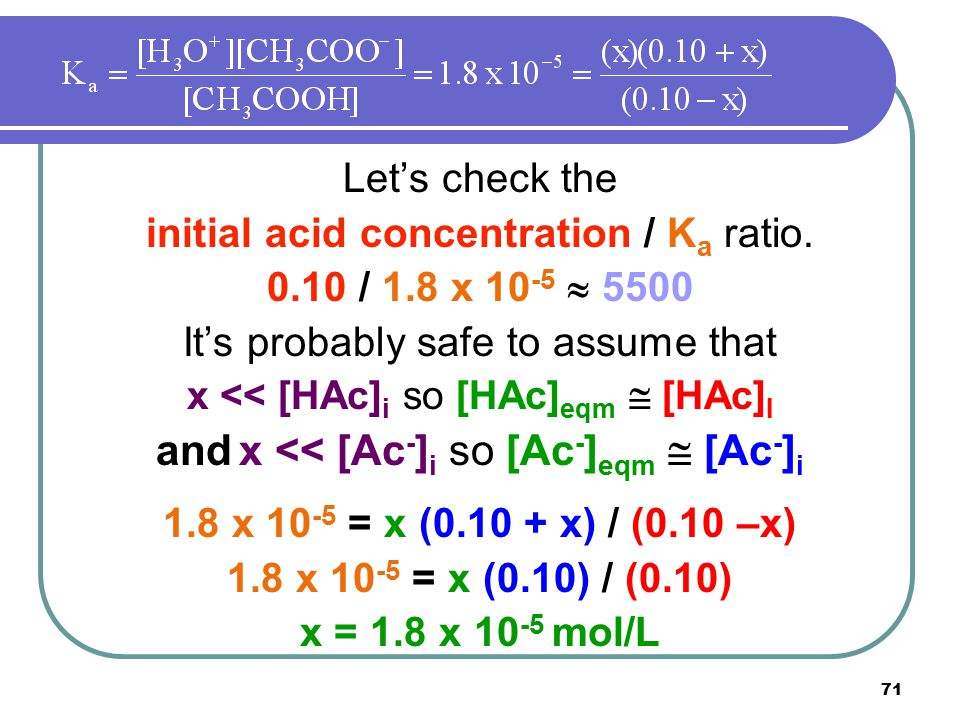 71 Let's check the initial acid concentration / K a ratio. 0.10 / 1.8 x 10 -5  5500 It's probably safe to assume that x << [HAc] i so [HAc] eqm  [HA