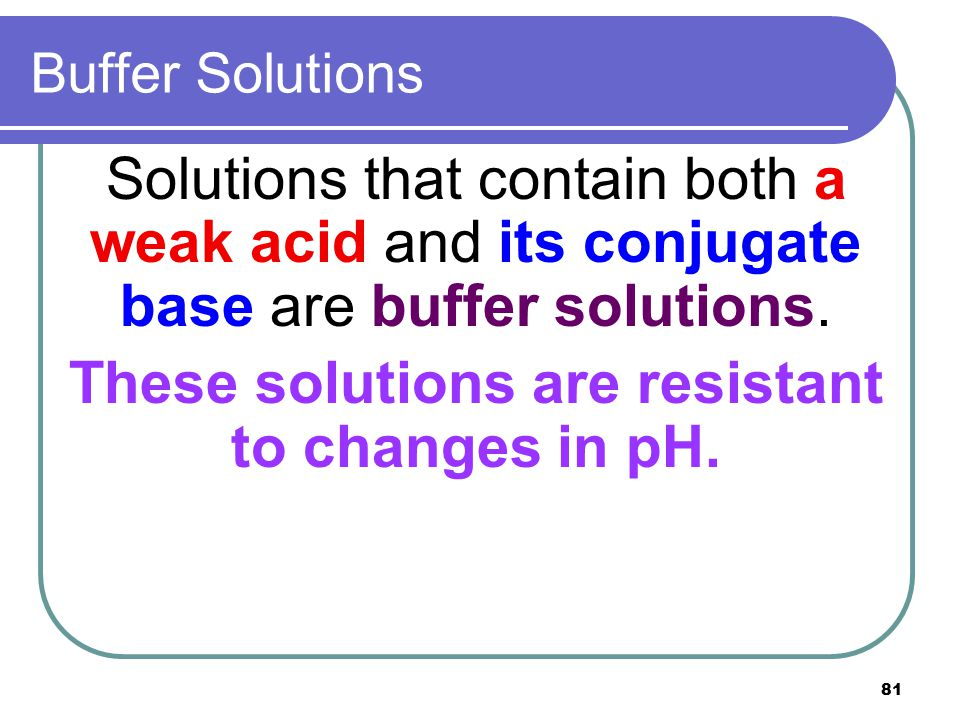 81 Buffer Solutions Solutions that contain both a weak acid and its conjugate base are buffer solutions. These solutions are resistant to changes in p
