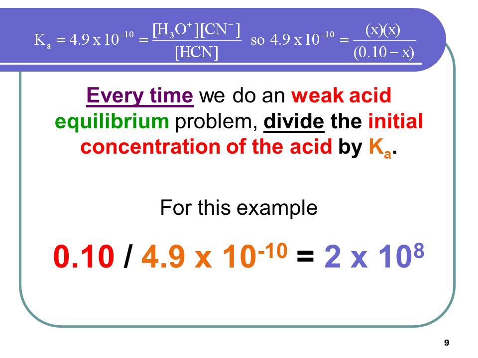 9 Every time we do an weak acid equilibrium problem, divide the initial concentration of the acid by K a. For this example 0.10 / 4.9 x 10 -10 = 2 x 1