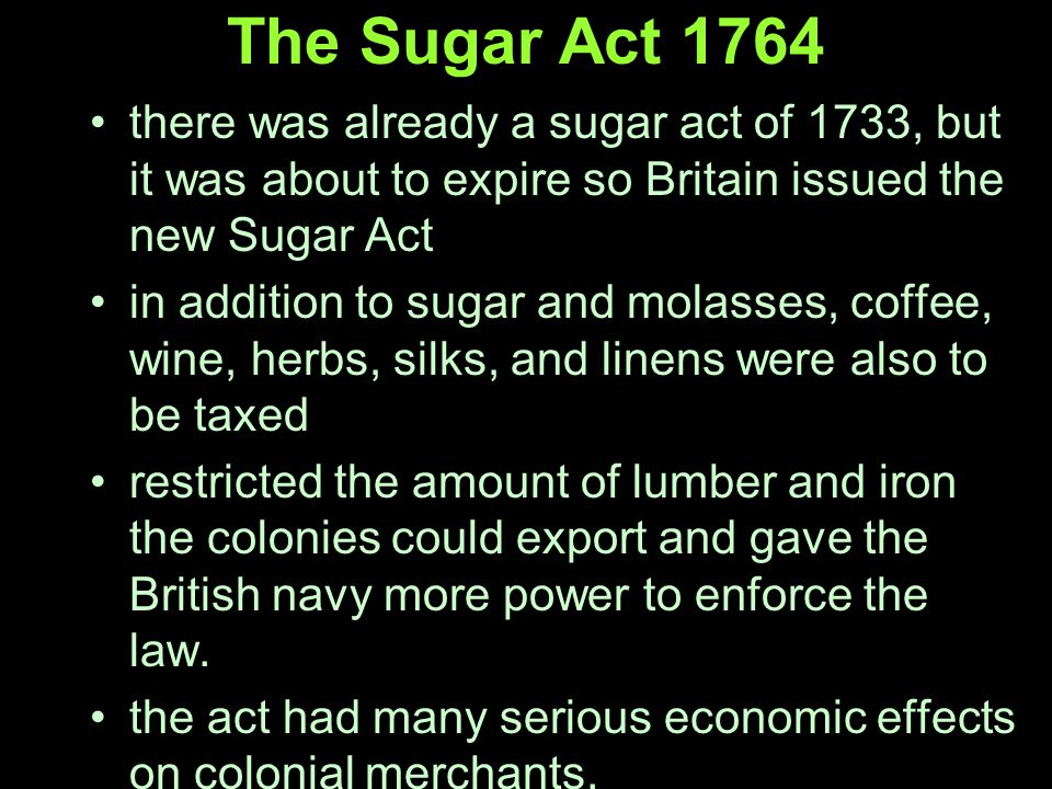 The Sugar Act 1764 there was already a sugar act of 1733, but it was about to expire so Britain issued the new Sugar Act in addition to sugar and molasses, coffee, wine, herbs, silks, and linens were also to be taxed restricted the amount of lumber and iron the colonies could export and gave the British navy more power to enforce the law.