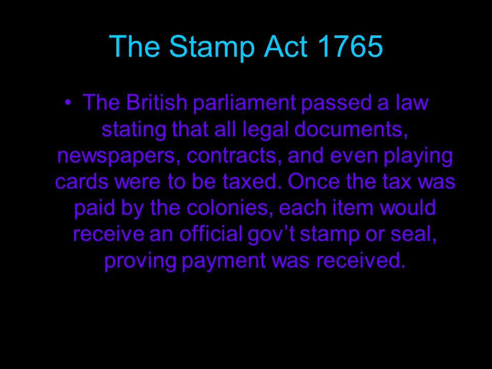 The Stamp Act 1765 The British parliament passed a law stating that all legal documents, newspapers, contracts, and even playing cards were to be taxed.