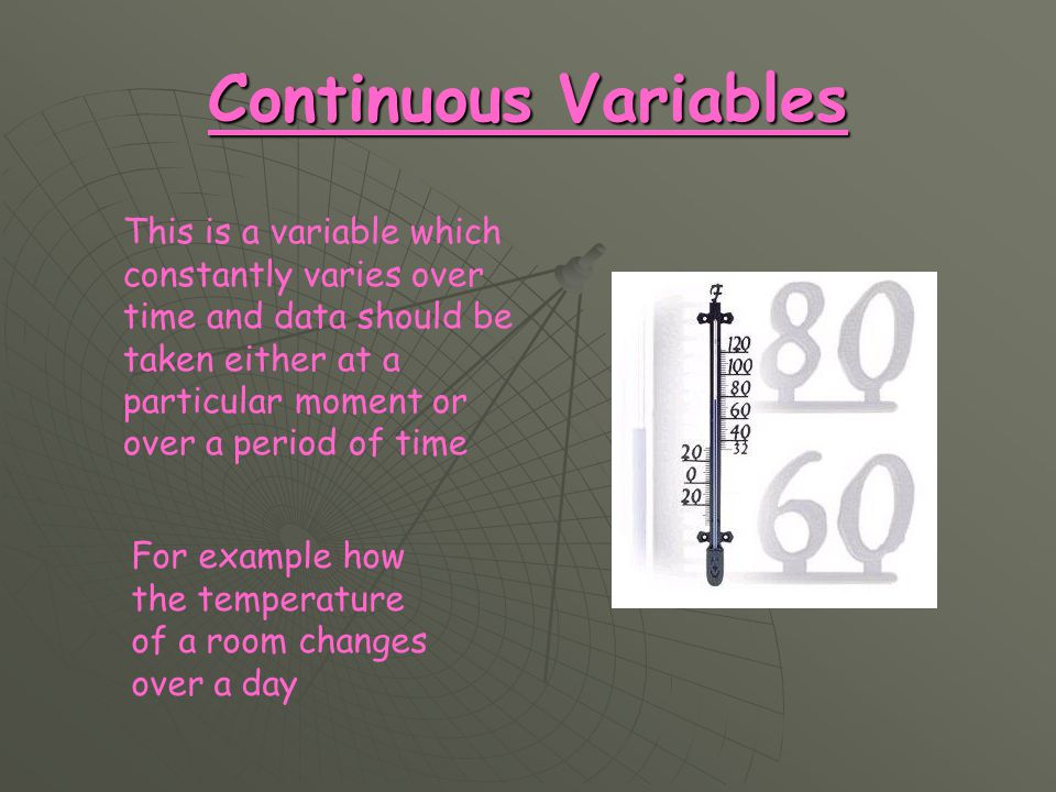 Continuous Variables This is a variable which constantly varies over time and data should be taken either at a particular moment or over a period of time For example how the temperature of a room changes over a day
