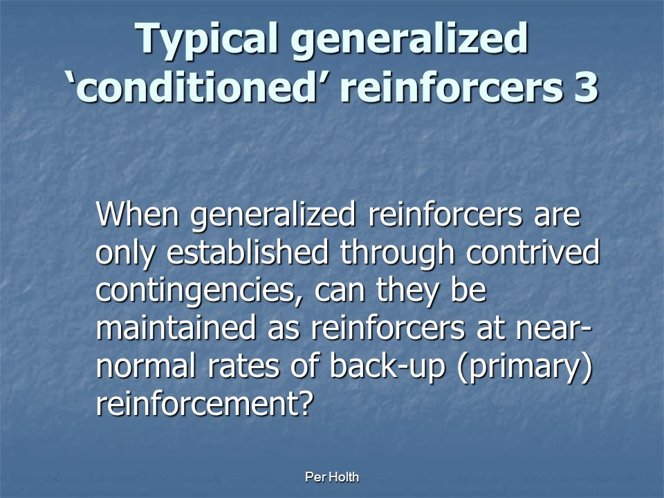 Per Holth Typical generalized 'conditioned' reinforcers 2 - Autocatalytic process? - Additional sources of reinforcement? Monitor smile, nod gaze Obse