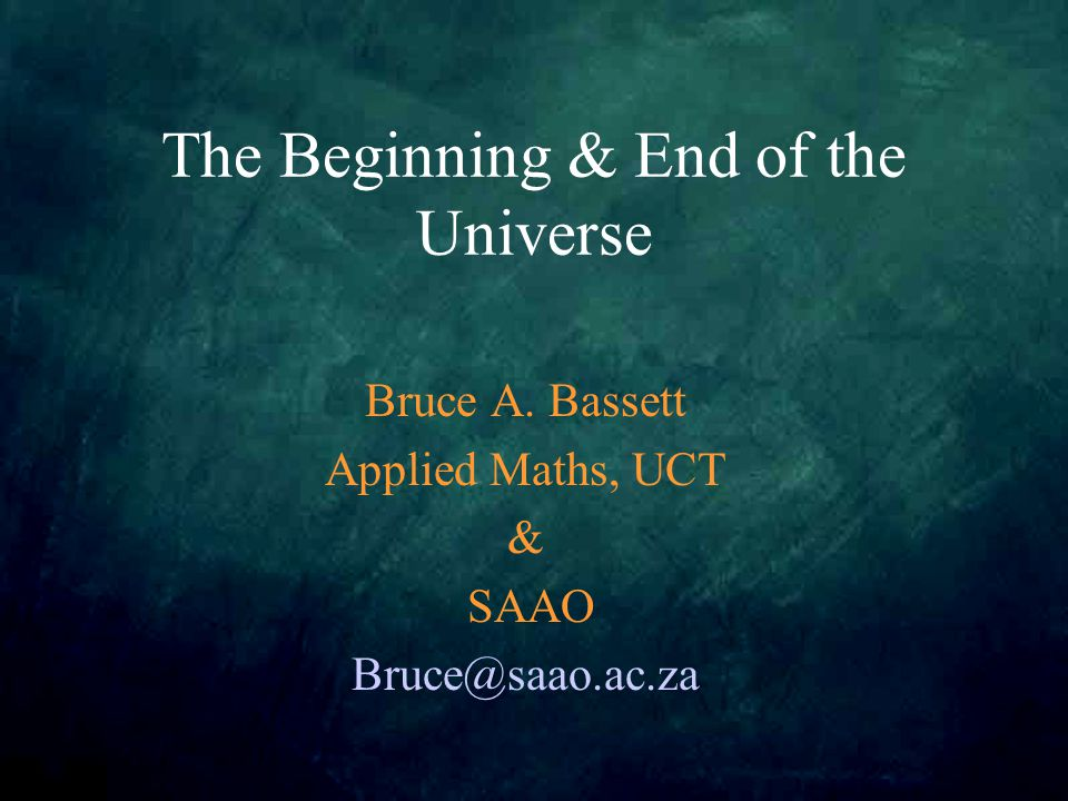 The Beginning & End of the Universe Bruce A. Bassett Applied Maths, UCT & SAAO Bruce@saao.ac.za