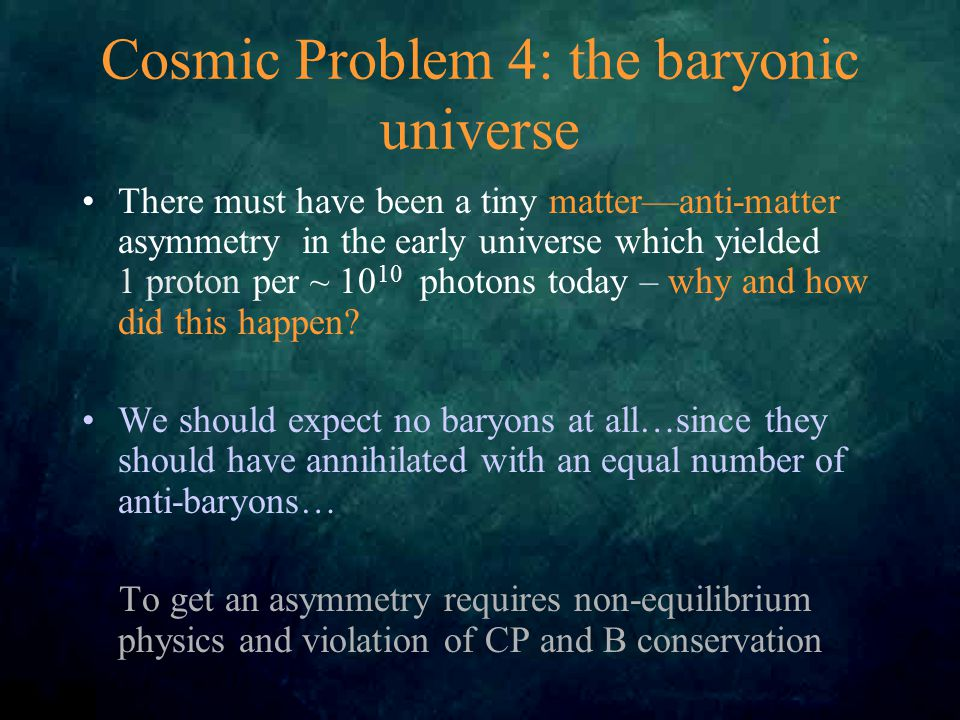 Cosmic Problem 4: the baryonic universe There must have been a tiny matter—anti-matter asymmetry in the early universe which yielded 1 proton per ~ 10 10 photons today – why and how did this happen.