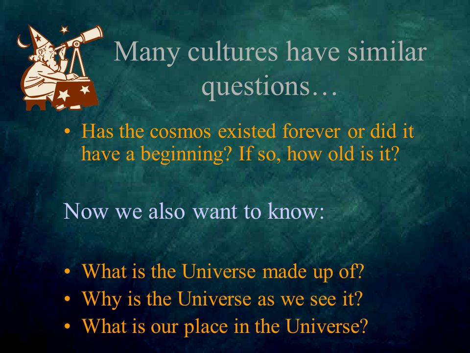 Many cultures have similar questions… Has the cosmos existed forever or did it have a beginning.