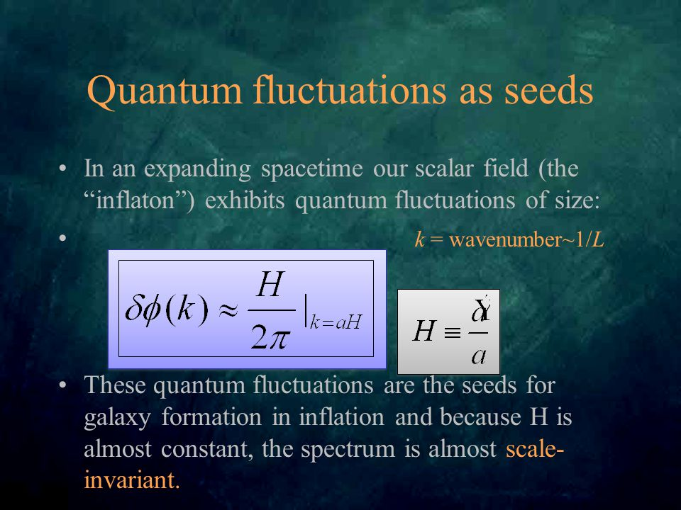 Quantum fluctuations as seeds In an expanding spacetime our scalar field (the inflaton ) exhibits quantum fluctuations of size: k = wavenumber~1/L These quantum fluctuations are the seeds for galaxy formation in inflation and because H is almost constant, the spectrum is almost scale- invariant.