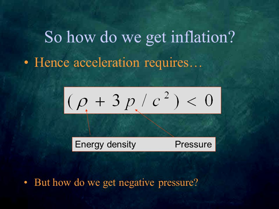 So how do we get inflation. Hence acceleration requires… But how do we get negative pressure.