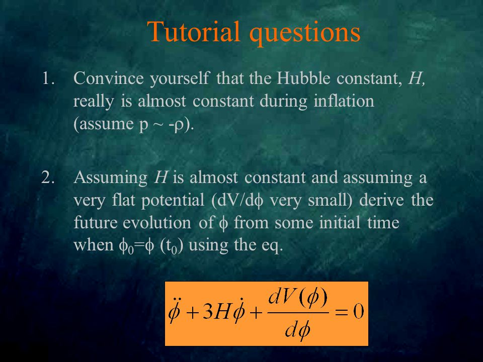 Tutorial questions 1.Convince yourself that the Hubble constant, H, really is almost constant during inflation (assume p ~ -  ).