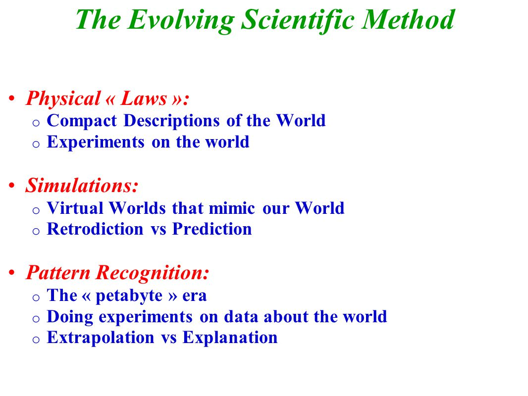 The Evolving Scientific Method Physical « Laws »: o Compact Descriptions of the World o Experiments on the world Simulations: o Virtual Worlds that mimic our World o Retrodiction vs Prediction Pattern Recognition: o The « petabyte » era o Doing experiments on data about the world o Extrapolation vs Explanation