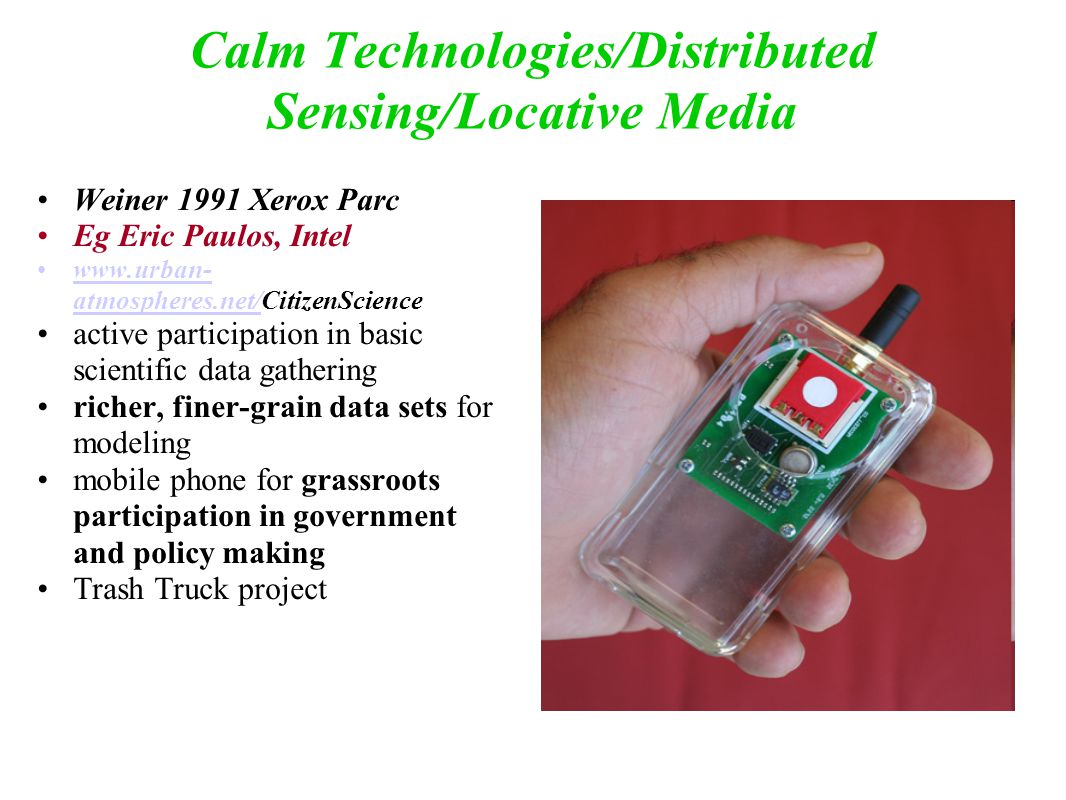 Calm Technologies/Distributed Sensing/Locative Media Weiner 1991 Xerox Parc Eg Eric Paulos, Intel www.urban- atmospheres.net/CitizenSciencewww.urban- atmospheres.net/ active participation in basic scientific data gathering richer, finer-grain data sets for modeling mobile phone for grassroots participation in government and policy making Trash Truck project