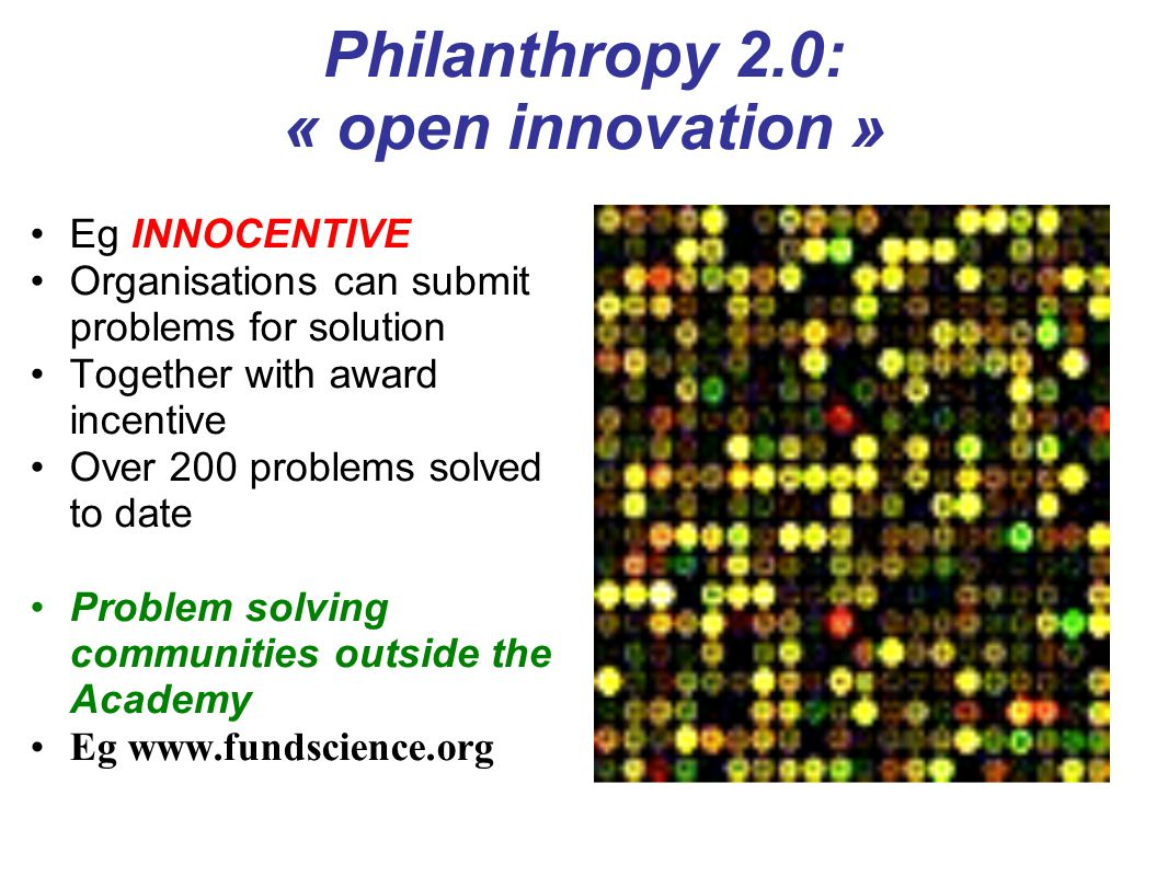 Philanthropy 2.0: « open innovation » Eg INNOCENTIVE Organisations can submit problems for solution Together with award incentive Over 200 problems solved to date Problem solving communities outside the Academy Eg www.fundscience.org