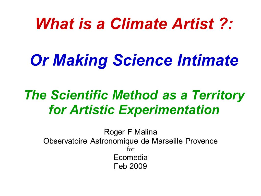 What is a Climate Artist : Or Making Science Intimate The Scientific Method as a Territory for Artistic Experimentation Roger F Malina Observatoire Astronomique de Marseille Provence for Ecomedia Feb 2009