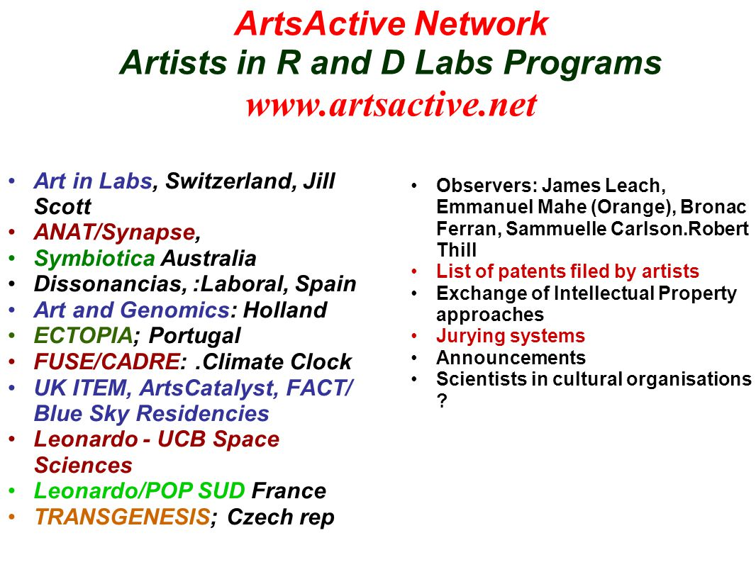 ArtsActive Network Artists in R and D Labs Programs www.artsactive.net Art in Labs, Switzerland, Jill Scott ANAT/Synapse, Symbiotica Australia Dissonancias, :Laboral, Spain Art and Genomics: Holland ECTOPIA; Portugal FUSE/CADRE:.Climate Clock UK ITEM, ArtsCatalyst, FACT/ Blue Sky Residencies Leonardo - UCB Space Sciences Leonardo/POP SUD France TRANSGENESIS; Czech rep Observers: James Leach, Emmanuel Mahe (Orange), Bronac Ferran, Sammuelle Carlson.Robert Thill List of patents filed by artists Exchange of Intellectual Property approaches Jurying systems Announcements Scientists in cultural organisations