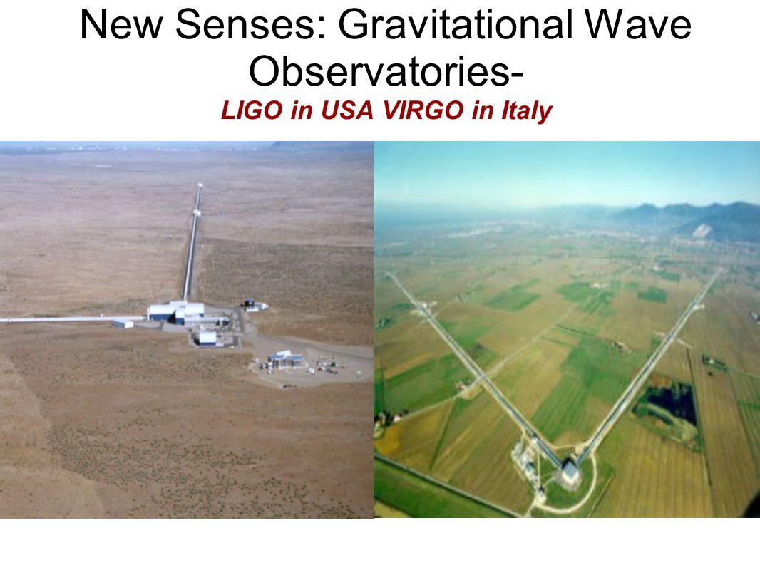 New Senses: Gravitational Wave Observatories- LIGO in USA VIRGO in Italy