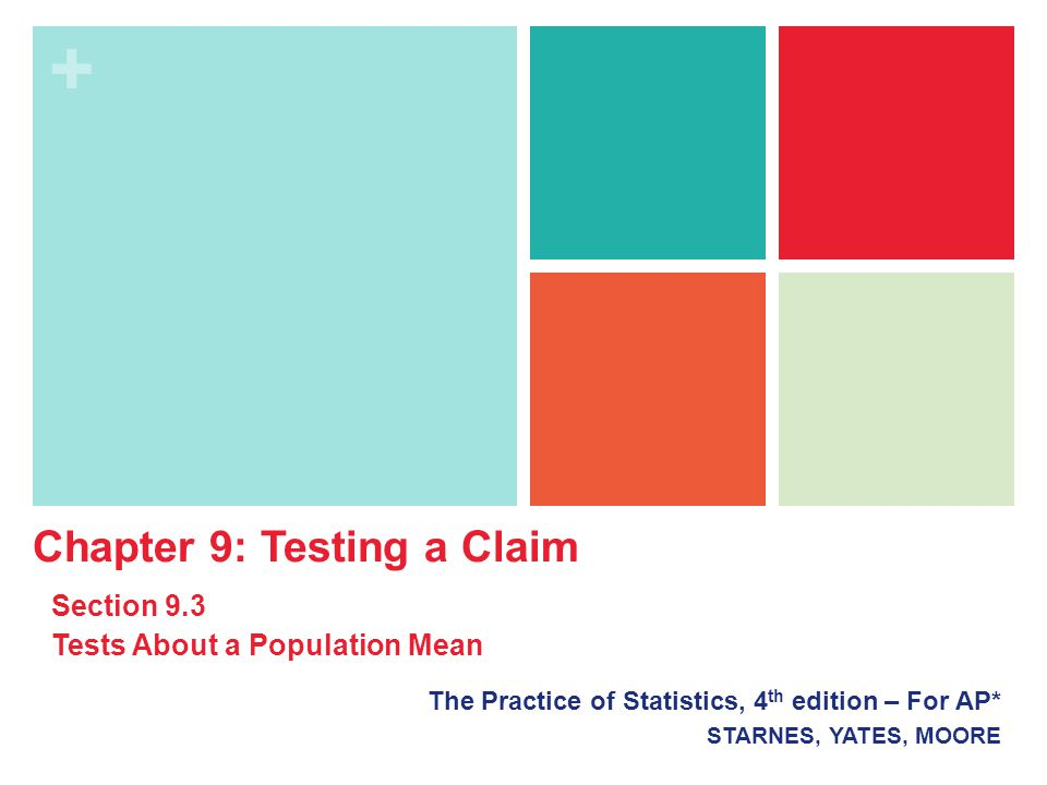 + The Practice of Statistics, 4 th edition – For AP* STARNES, YATES, MOORE Chapter 9: Testing a Claim Section 9.3 Tests About a Population Mean