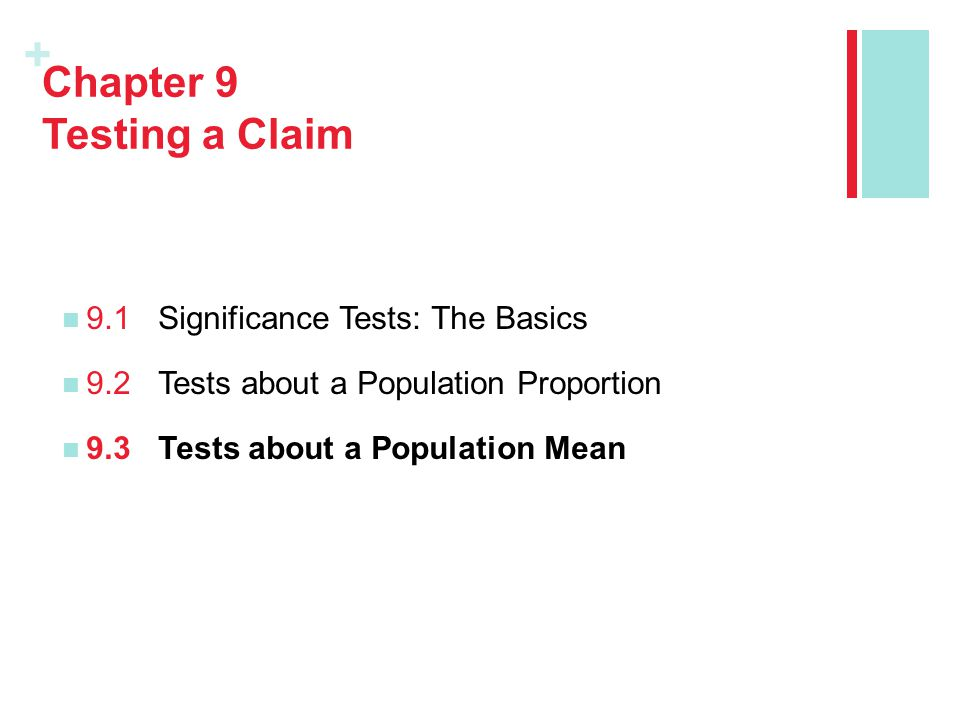 + Chapter 9 Testing a Claim 9.1Significance Tests: The Basics 9.2Tests about a Population Proportion 9.3Tests about a Population Mean