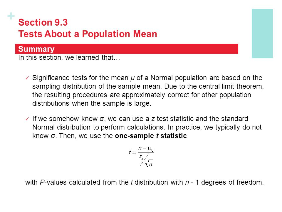 + Section 9.3 Tests About a Population Mean In this section, we learned that… Significance tests for the mean µ of a Normal population are based on th