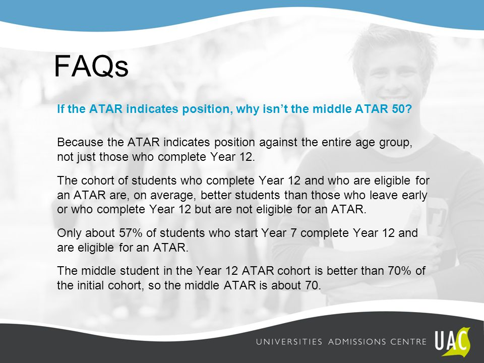FAQs If the ATAR indicates position, why isn't the middle ATAR 50? Because the ATAR indicates position against the entire age group, not just those wh