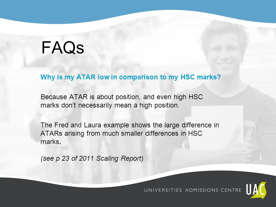 FAQs Why is my ATAR low in comparison to my HSC marks? Because ATAR is about position, and even high HSC marks don't necessarily mean a high position.