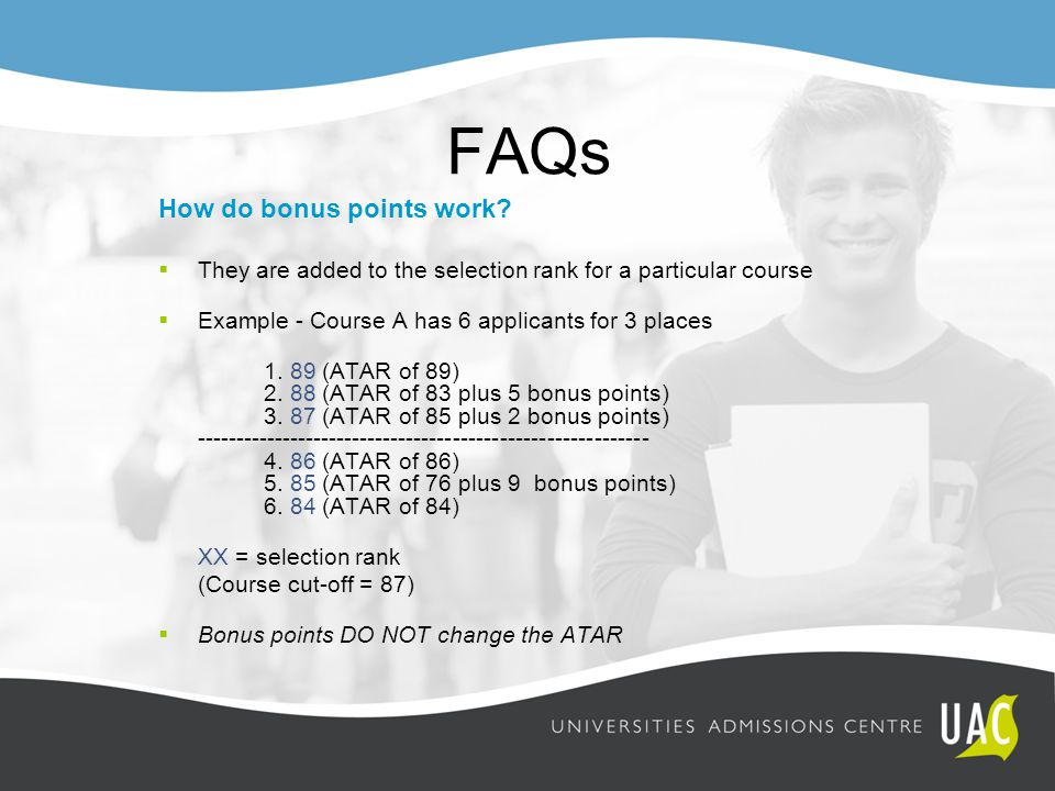 FAQs How do bonus points work?  They are added to the selection rank for a particular course  Example - Course A has 6 applicants for 3 places 1. 89