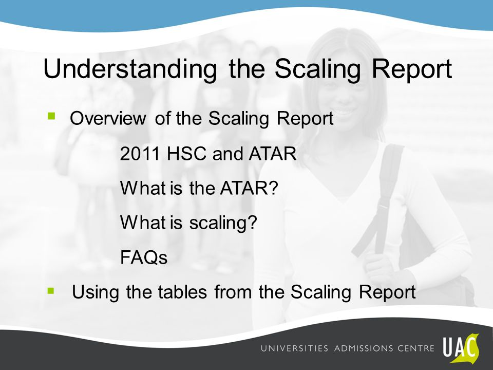 Understanding the Scaling Report  Overview of the Scaling Report 2011 HSC and ATAR What is the ATAR? What is scaling? FAQs  Using the tables from th